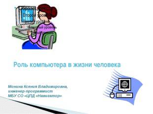 Роль компьютера в жизни человека Монина Ксения Владимировна, инженер-программ