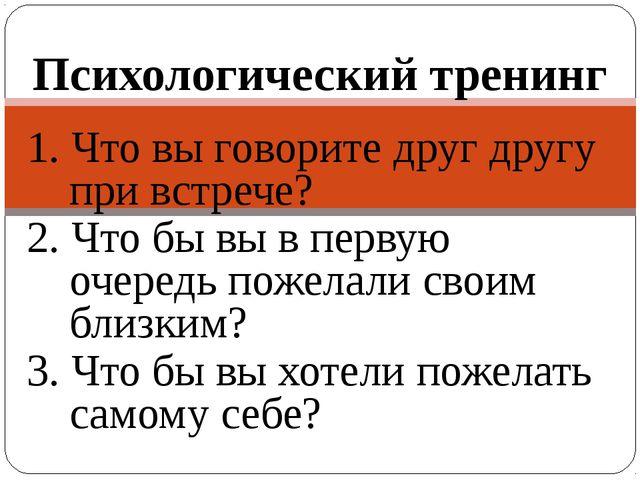 1. Что вы говорите друг другу при встрече? 2. Что бы вы в первую очередь поже...