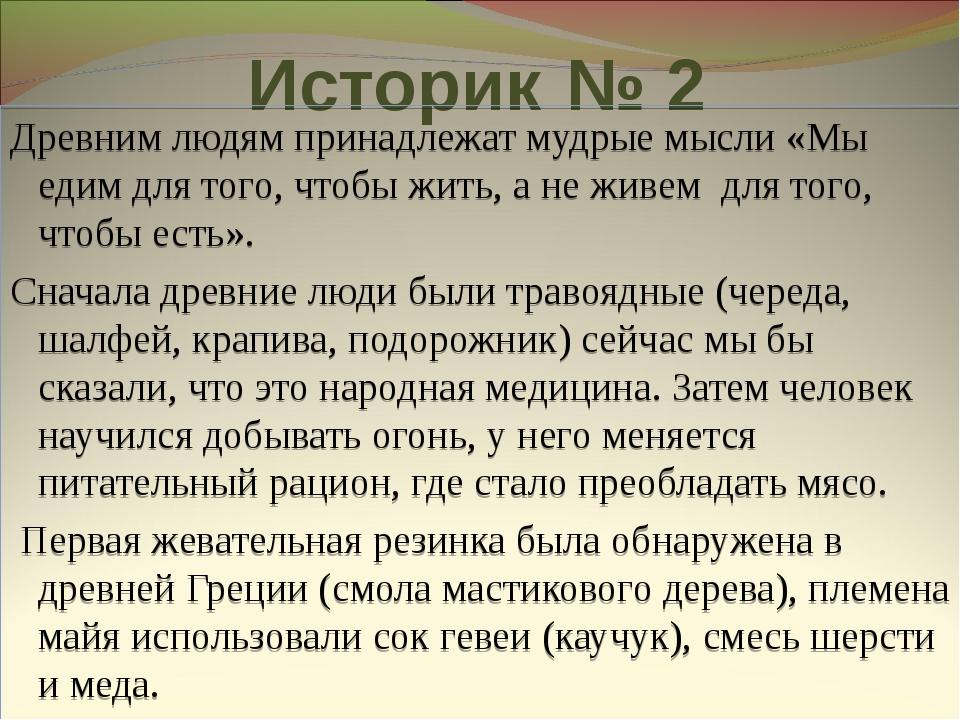 Историк № 2 Древним людям принадлежат мудрые мысли «Мы едим для того, чтобы ж...