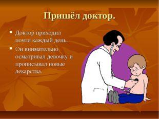 Пришёл доктор. Доктор приходил почти каждый день. Он внимательно осматривал д