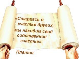 «Стараясь о счастье других, мы находим своё собственное счастье» Платон