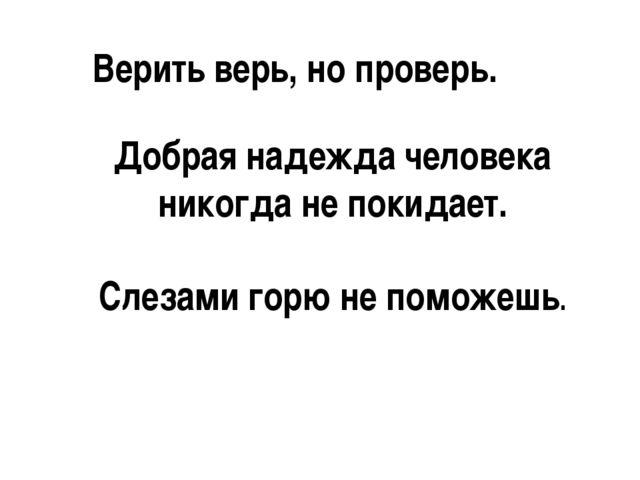 Верить верь, но проверь. Добрая надежда человека никогда не покидает. Слезами...