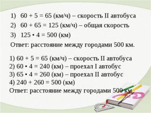 60 + 5 = 65 (км/ч) – скорость II автобуса 60 + 65 = 125 (км/ч) – общая скорос