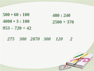 500 • 60 : 100 4000 • 3 : 100 953 – 720 + 42 480 : 240 2500 + 370 27530028