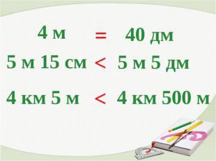 4 м = 40 дм 5 м 15 см < 5 м 5 дм 4 км 5 м < 4 км 500 м