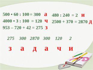 500 • 60 : 100 4000 • 3 : 100 953 – 720 + 42 = 300 а = 120 ч = 275 з 480 : 2