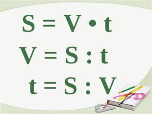 S = V • t V = S : t S : V t =