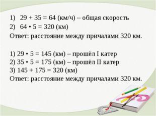 29 + 35 = 64 (км/ч) – общая скорость 64 • 5 = 320 (км) Ответ: расстояние межд