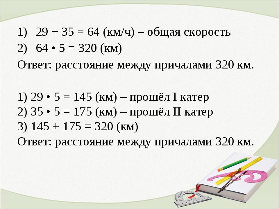 29 + 35 = 64 (км/ч) – общая скорость 64 • 5 = 320 (км) Ответ: расстояние межд...