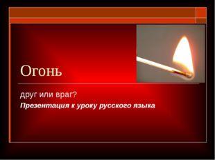 Огонь друг или враг? Презентация к уроку русского языка