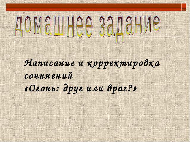 Написание и корректировка сочинений «Огонь: друг или враг?»