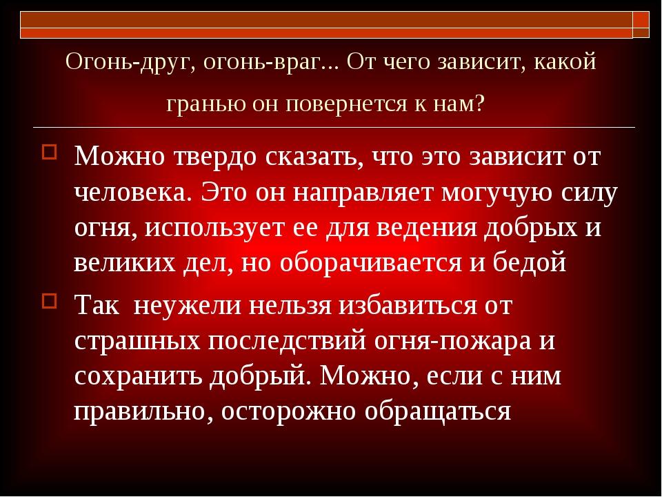 Огонь-друг, огонь-враг... От чего зависит, какой гранью он повернется к нам?...