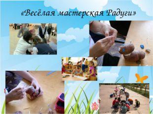 «Весёлая мастерская Радуги» Формы организации деятельности в лагере В течени