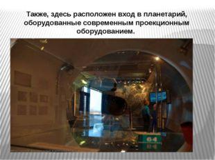 Также, здесь расположен вход в планетарий, оборудованные современным проекцио