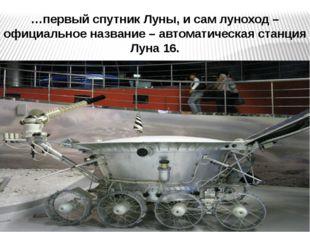 …первый спутник Луны, и сам луноход – официальное название – автоматическая с
