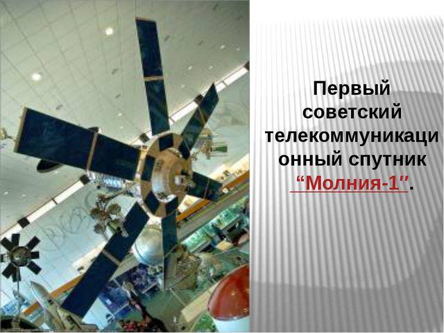 """Первый советский телекоммуникационный спутник """"Молния-1″."""
