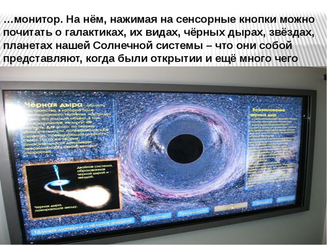 …монитор. На нём, нажимая на сенсорные кнопки можно почитать о галактиках, их...