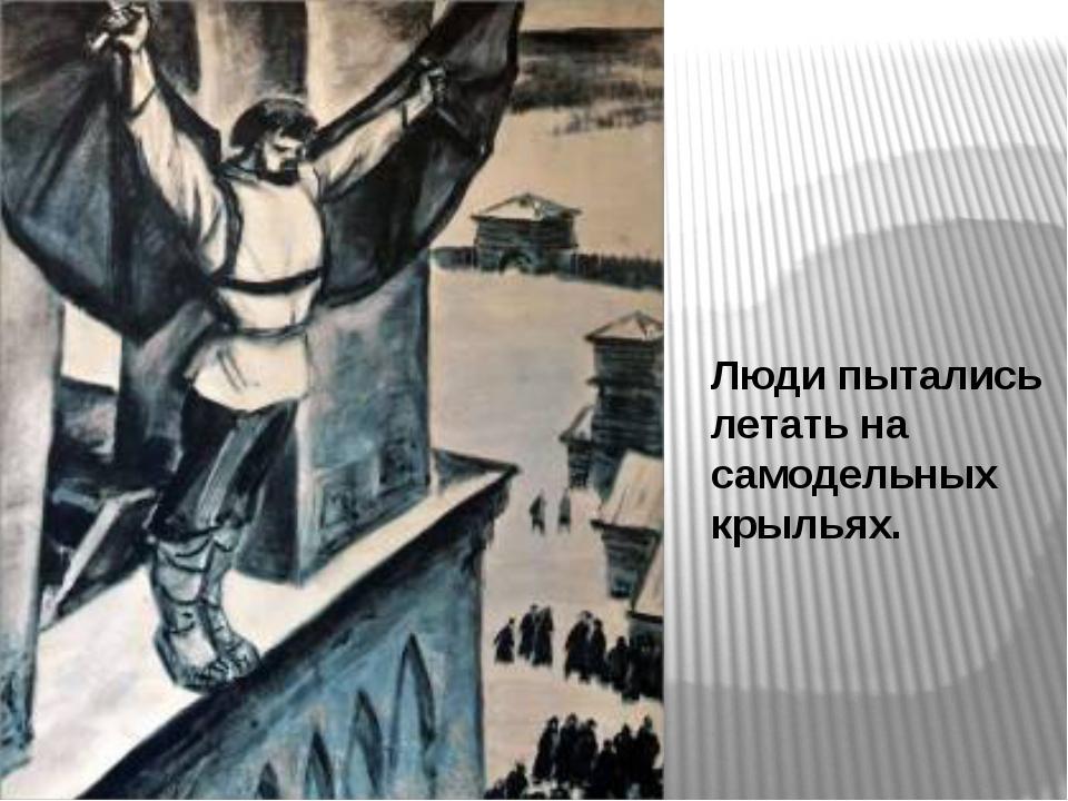 Люди пытались летать на самодельных крыльях.