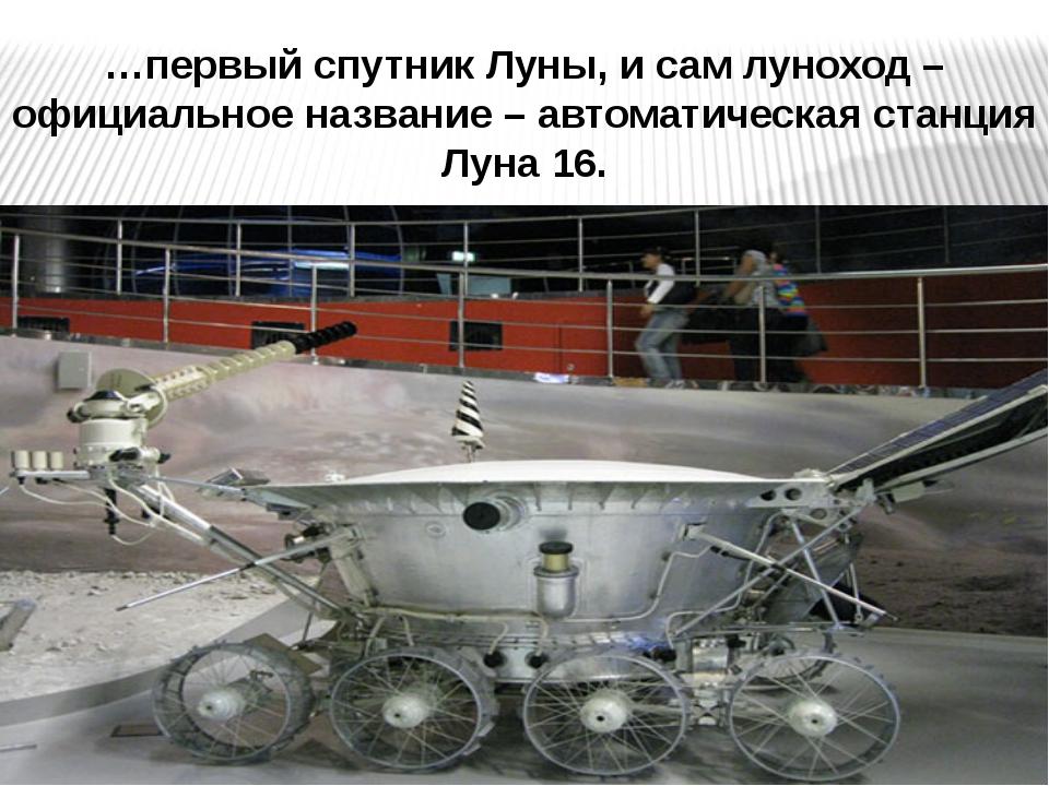 …первый спутник Луны, и сам луноход – официальное название – автоматическая с...