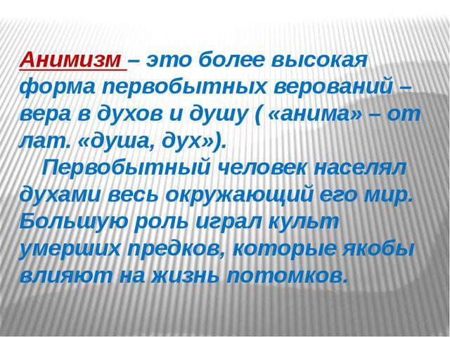 Анимизм – это более высокая форма первобытных верований – вера в духов и душу...