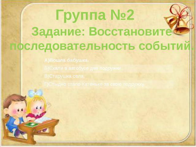Группа №2 Задание: Восстановите последовательность событий. А)Вошлабабушка. Б...