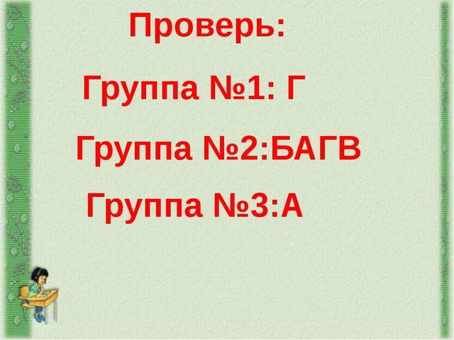 Проверь: Группа №1: Г Группа №2:БАГВ Группа №3:А