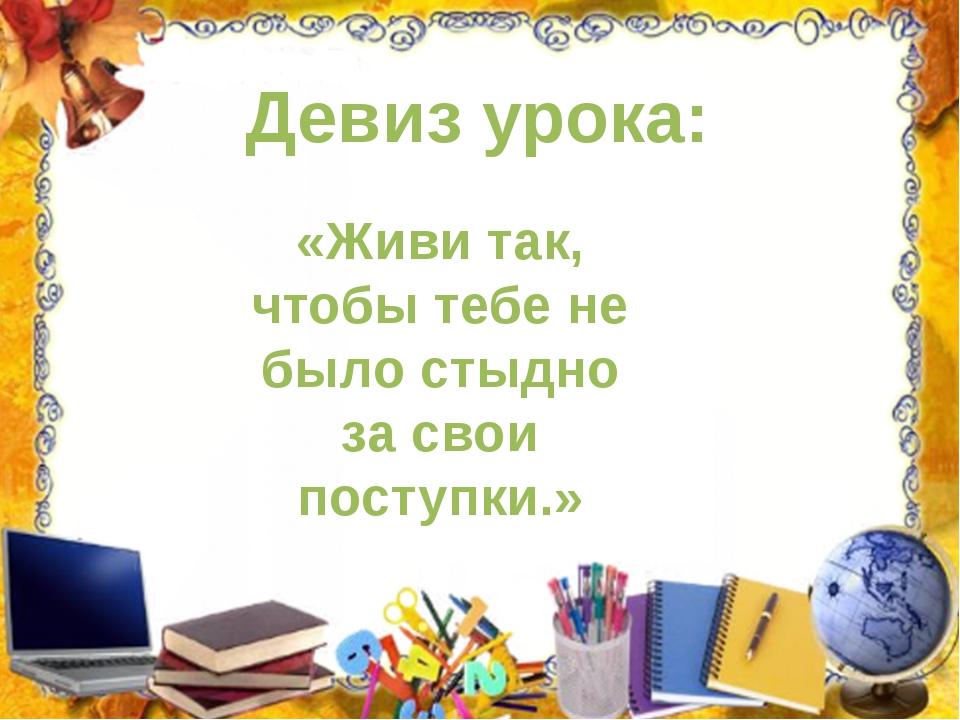 Девиз урока: «Живи так, чтобы тебе не было стыдно за свои поступки.»
