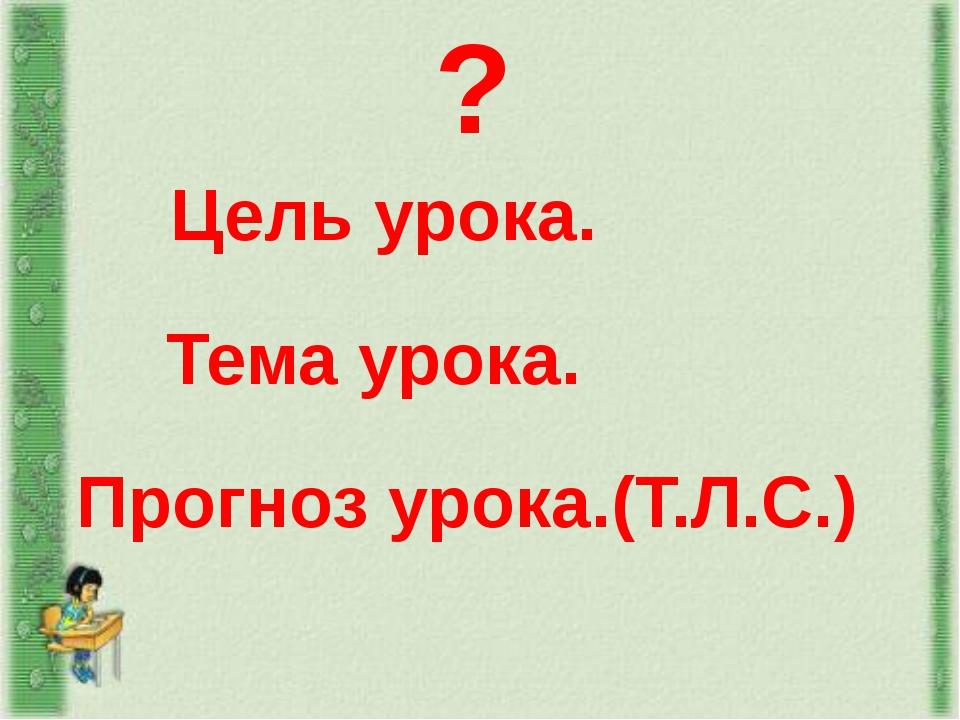 ? Тема урока. Прогноз урока.(Т.Л.С.) Цель урока.