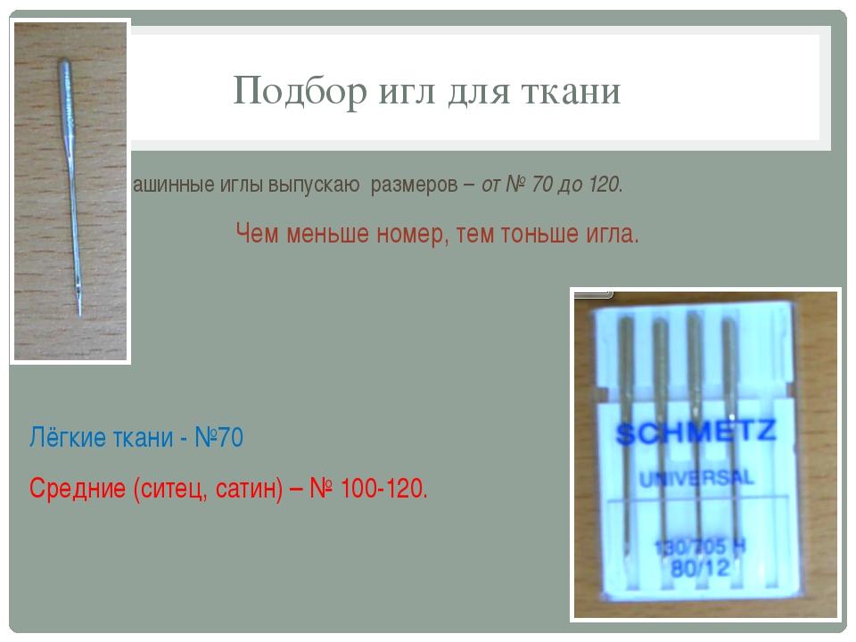 Подбор игл для ткани Машинные иглы выпускаю размеров – от № 70 до 120. Чем ме...