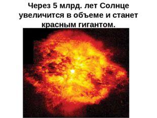 Через 5 млрд. лет Солнце увеличится в объеме и станет красным гигантом.