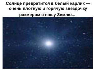Солнце превратится в белый карлик — очень плотную и горячую звёздочку размеро