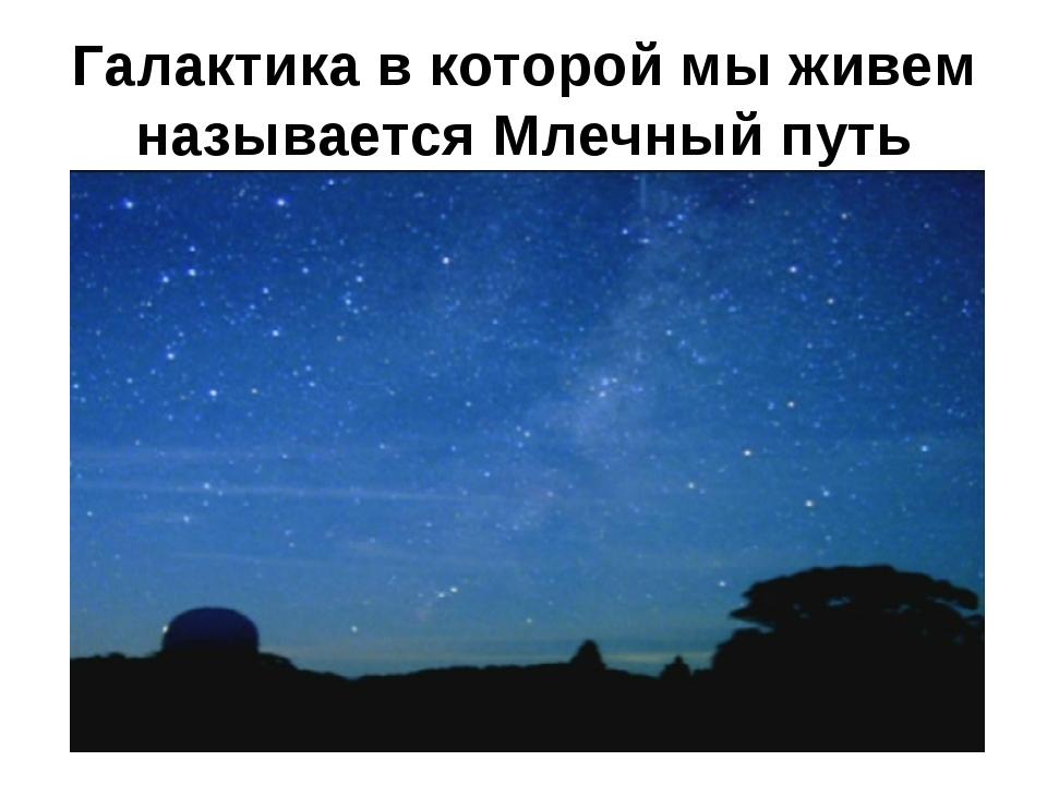 Галактика в которой мы живем называется Млечный путь