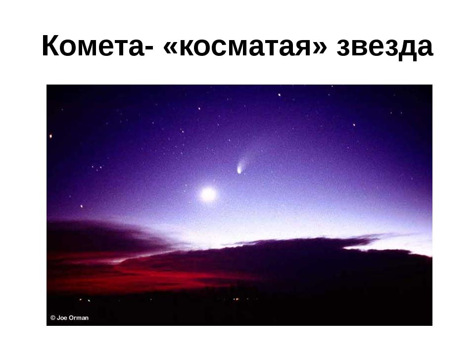 Комета- «косматая» звезда