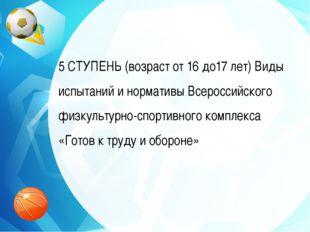 5 СТУПЕНЬ (возраст от 16 до17 лет) Виды испытаний и нормативы Всероссийского