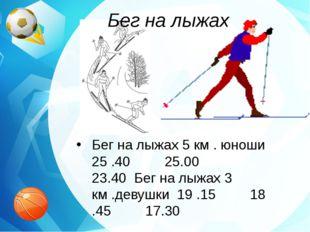 Бег на лыжах Бег на лыжах 5 км . юноши 25 .40 25.00 23.40 Бег на лыжах 3 км .