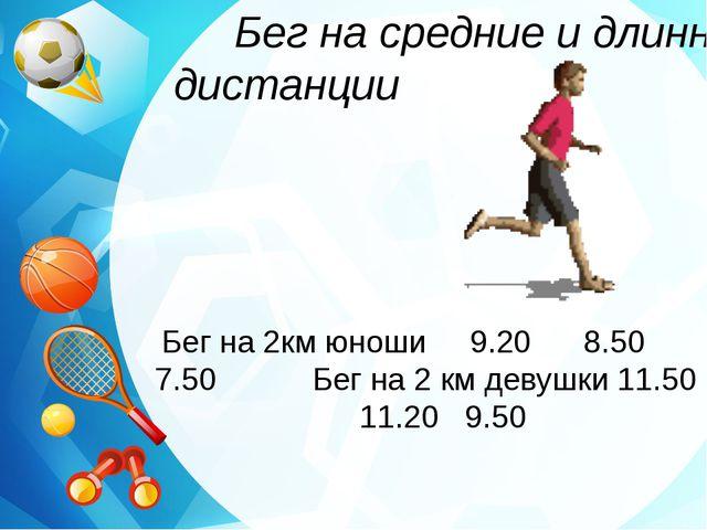 Бег на средние и длинные дистанции Бег на 2км юноши 9.20 8.50 7.50 Бег на 2...