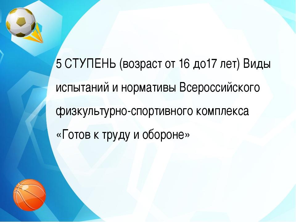 5 СТУПЕНЬ (возраст от 16 до17 лет) Виды испытаний и нормативы Всероссийского...