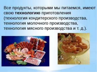 Все продукты, которыми мы питаемся, имеют свою технологию приготовления (техн