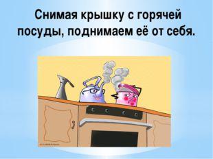 Снимая горячую посуду с плиты пользуемся прихватками.