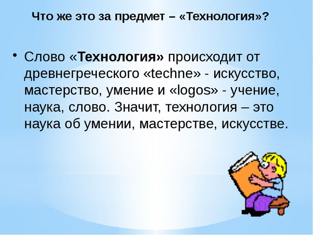 Что же это за предмет – «Технология»? Слово «Технология» происходит от древне...