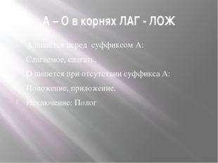 А – О в корнях ЛАГ - ЛОЖ А пишется перед суффиксом А: Слагаемое, слагать. О п