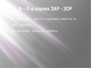 А – О в корнях ЗАР - ЗОР В корнях зар – зор без ударения пишется А: Заря, зар