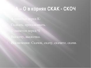 А – О в корнях СКАК - СКОЧ А пишется перед К: Скакать, проскакивать. О пишетс
