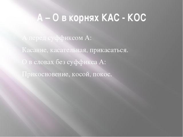 А – О в корнях КАС - КОС А перед суффиксом А: Касание, касательная, прикасать...
