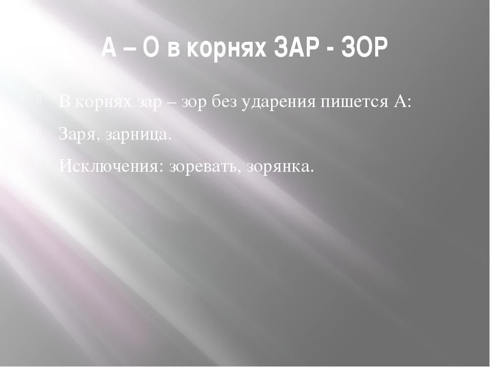 А – О в корнях ЗАР - ЗОР В корнях зар – зор без ударения пишется А: Заря, зар...