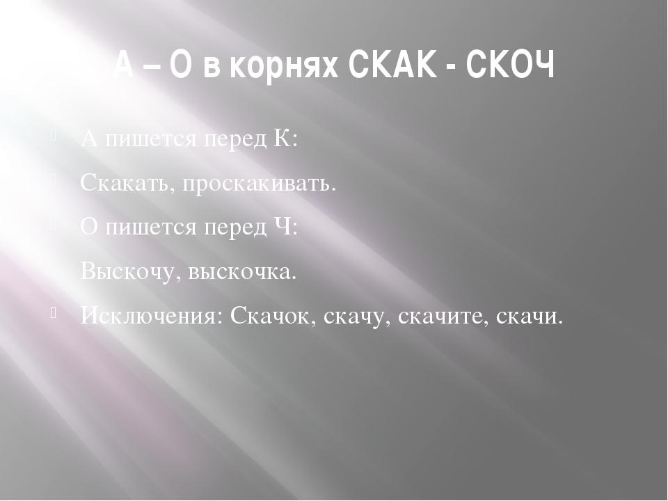 А – О в корнях СКАК - СКОЧ А пишется перед К: Скакать, проскакивать. О пишетс...