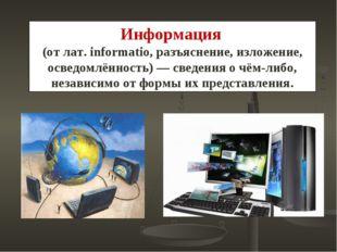 Информация (от лат. informatio, разъяснение, изложение, осведомлённость)— св