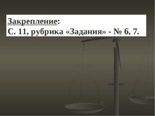 Закрепление: С. 11, рубрика «Задания» - № 6, 7.