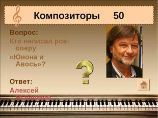 Вопрос: Кто написал рок-оперу «Юнона и Авось»? Ответ: Алексей Рыбников Композ