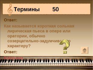 Ответ: Как называется короткая сольная лирическая пьеса в опере или оратории,